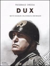 Dux. Benito Mussolini: una biografia per immagini libro di Chessa Pasquale