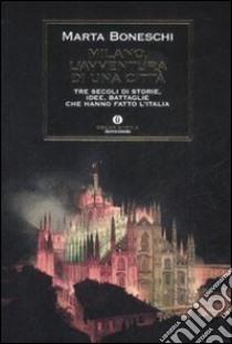 Milano, l'avventura di una città. Tre secoli di storie, idee, battaglie che hanno fatto l'Italia libro di Boneschi Marta
