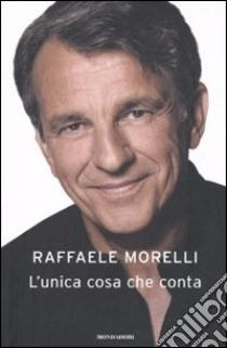 L'unica cosa che conta libro di Morelli Raffaele