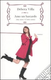 Amo un bastardo (ma non è il mio cane) libro di Villa Debora - Micardi Francesca - Torre Alessandra