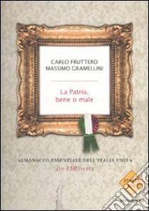 La patria, bene o male. Almanacco essenziale dell'Italia unita (in 150 date) libro di Fruttero Carlo - Gramellini Massimo