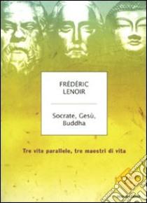 Socrate, Gesù, Buddha. Tre vite parallele, tre maestri di vita libro di Lenoir Frédéric