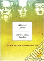 Socrate, Ges, Buddha. Tre vite parallele, tre maestri di vita libro di Lenoir Frdric