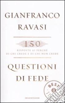 Questioni di fede. 150 risposte ai perché di chi crede e di chi non crede libro di Ravasi Gianfranco