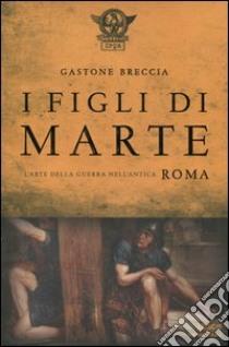 I figli di Marte. L'arte della guerra nell'antica Roma libro di Breccia Gastone