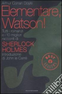 Elementare, Watson! Tutti i romanzi e i 10 migliori racconti di Sherlock Holmes libro di Doyle Arthur Conan