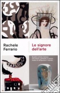 Le signore dell'arte. Quattro artiste italiane che hanno cambiato il nostro modo di raffigurare il mondo libro di Ferrario Rachele
