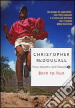 Born to run. Un gruppo di superatleti, una tribù nascosta e la corsa più estrema che il mondo abbia visto libro