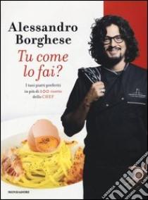 Tu come lo fai? I tuoi piatti preferiti in più di 100 ricette dello chef libro di Borghese Alessandro