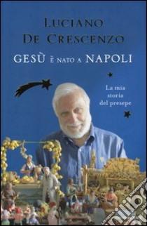 Gesù è nato a Napoli. La mia storia del presepe libro di De Crescenzo Luciano