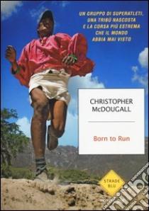 Born to Run. Un gruppo di superatleti, una tribù nascosta e la corsa più estrema che il mondo abbia visto libro di McDougall Christopher