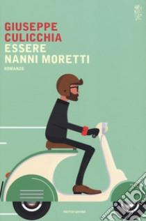 Essere Nanni Moretti libro di Culicchia Giuseppe