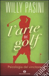 L'arte del golf. Psicologia del vincitore libro di Pasini Willy