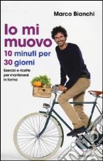 Io mi muovo. 10 minuti per 30 giorni: esercizi e ricette per mantenersi in forma libro
