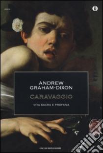 Caravaggio. Vita sacra e profana libro di Graham-Dixon Andrew