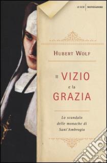 Il vizio e la grazia. Lo scandalo delle monache di Sant'Ambrogio libro di Wolf Hubert