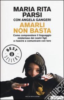 Amarli non basta. Come comprendere il linguaggio misterioso dei nostri figli e riuscire a comunicare con loro libro di Parsi M. Rita - Gangeri Angela