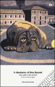 Il «Bestiario». Cani, gatti e altri animali libro di Buzzati Dino