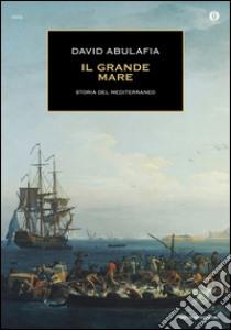 Il grande mare. Storia del Mediterraneo libro di Abulafia David