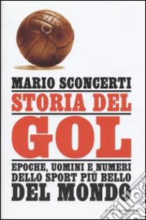 Storia del gol. Epoche, uomini e numeri dello sport più bello del mondo libro di Sconcerti Mario