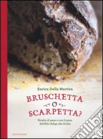 Bruschetta o scarpetta? Ricette di pane e con il pane, dall'Alto Adige alla Sicilia libro di Della Martira Enrica