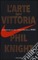 L'arte della vittoria. Autobiografia del fondatore della Nike libro
