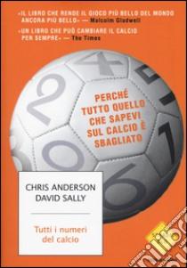Tutti i numeri del calcio. Perché tutto quello che sapevi sul calcio è sbagliato libro di Anderson Chris - Sally David