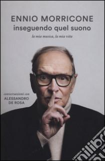 Inseguendo quel suono. La mia musica, la mia vita. Conversazioni con Alessandro De Rosa libro di Morricone Ennio - De Rosa Alessandro