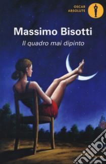 Il quadro mai dipinto libro di Bisotti Massimo