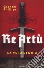 Re Artù. La vera storia libro