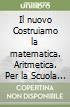 Il nuovo Costruiamo la matematica. Aritmetica. Per la Scuola media vol. 1-2 libro