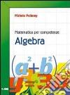 Matematica per competenze. Algebra. Per la Scuola media libro