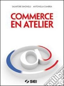 Commerce en atelier. Con espansione online. Per gli Ist. tecnici e professionali. Con CD-ROM libro di Simonelli Salvatore, Cambria Antonella