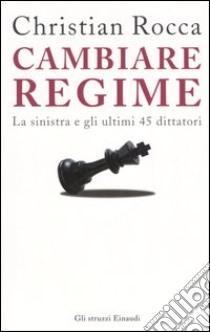 Cambiare regime. La sinistra e gli ultimi 45 dittatori libro di Rocca Christian