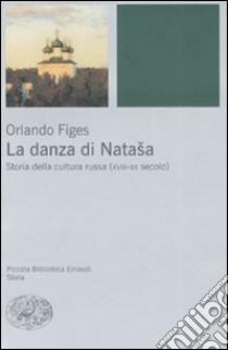 La danza di Natasha. Storia della cultura russa (XVIII-XX secolo) libro di Figes Orlando