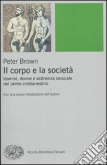 Il corpo e la società. Uomini, donne e astinenza sessuale nei primi secoli cristiani libro di Brown Peter