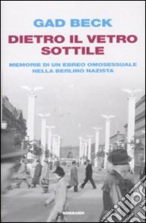 Dietro il vetro sottile. Memorie di un ebreo omosessuale nella Berlino nazista libro di Beck Gad