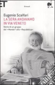 La sera andavamo in via Veneto. Storia di un gruppo dal «Mondo» alla «Repubblica» libro di Scalfari Eugenio