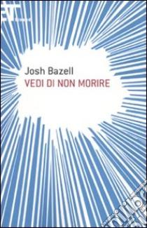 Vedi di non morire libro di Bazell Josh