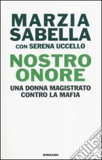 Nostro Onore. Una donna magistrato contro la mafia libro di Sabella Marzia - Uccello Serena
