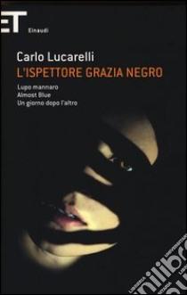 L'ispettore Grazia Negro: Lupo mannaro-Almost blue-Un giorno dopo l'altro libro di Lucarelli Carlo