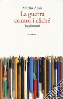 La guerra contro i cliché. Saggi letterari libro di Amis Martin