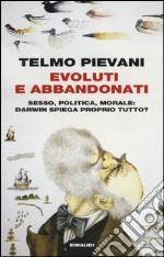 Evoluti e abbandonati. Sesso, politica, morale: Darwin spiega proprio tutto? libro