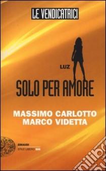 Luz. Solo per amore. Le vendicatrici libro di Carlotto Massimo - Videtta Marco