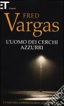L'uomo dei cerchi azzurri. I casi del commissario Adamsberg (1) libro di Vargas Fred