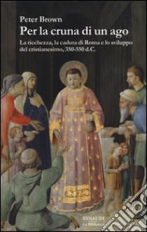 Per la cruna di un ago. La ricchezza, la caduta di Roma e lo sviluppo del cristianesimo, 350-550 d. C. libro di Brown Peter