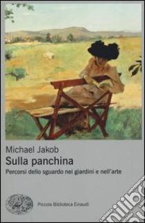 Sulla panchina. Percorsi dello sguardo nei giardini e nell'arte libro di Jakob Michael