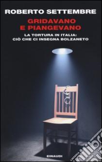 Gridavano e piangevano. La tortura in Italia: ciò che ci insegna Bolzaneto libro di Settembre Roberto