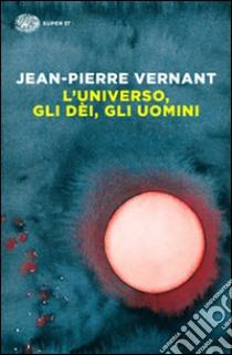 L'universo, gli dèi, gli uomini. Il racconto del mito libro di Vernant Jean-Pierre