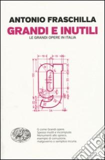 Grandi e inutili. Le grandi opere in Italia libro di Fraschilla Antonio
